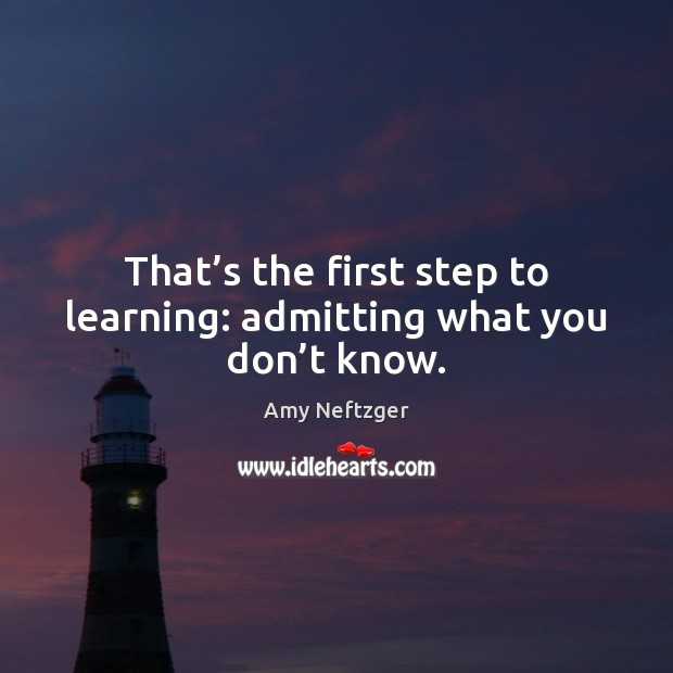 Image, That's the first step to learning: admitting what you don't know.