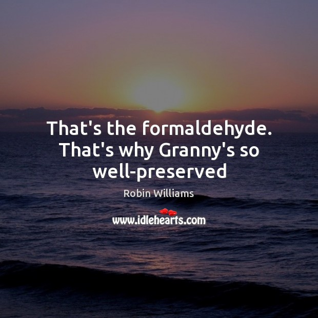 That's the formaldehyde. That's why Granny's so well-preserved Image