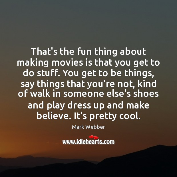 That's the fun thing about making movies is that you get to Cool Quotes Image