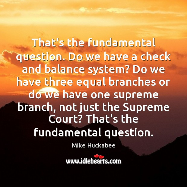 That's the fundamental question. Do we have a check and balance system? Image