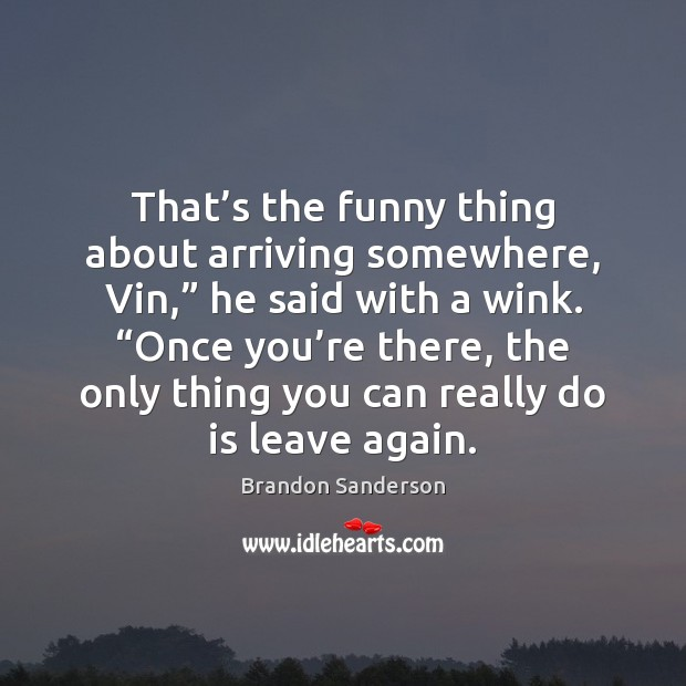 """That's the funny thing about arriving somewhere, Vin,"""" he said with Brandon Sanderson Picture Quote"""