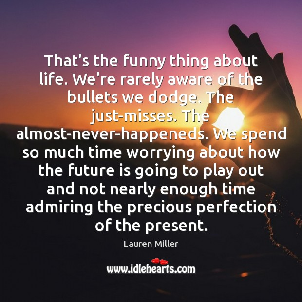 That's the funny thing about life. We're rarely aware of the bullets Image