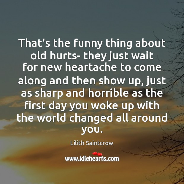 That's the funny thing about old hurts- they just wait for new Lilith Saintcrow Picture Quote