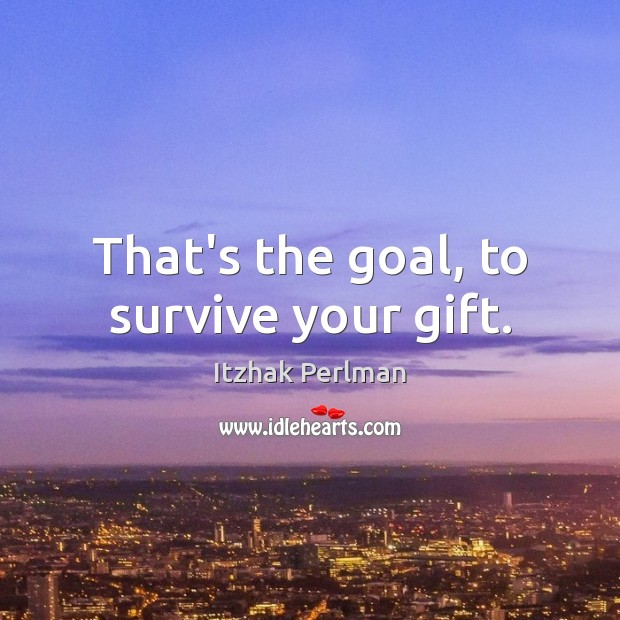 That's the goal, to survive your gift. Image