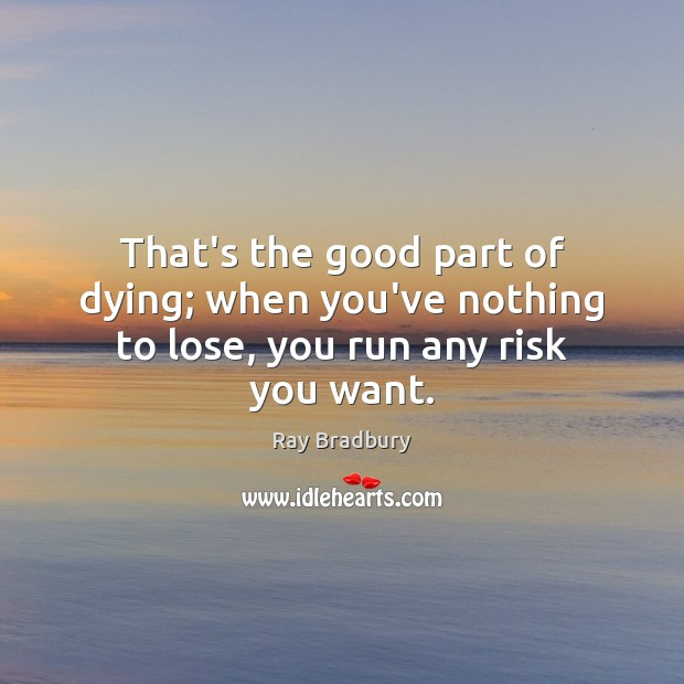 Image, That's the good part of dying; when you've nothing to lose, you run any risk you want.