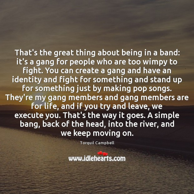 That's the great thing about being in a band: it's a gang Moving On Quotes Image