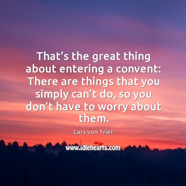 That's the great thing about entering a convent: there are things that you simply can't do Lars von Trier Picture Quote