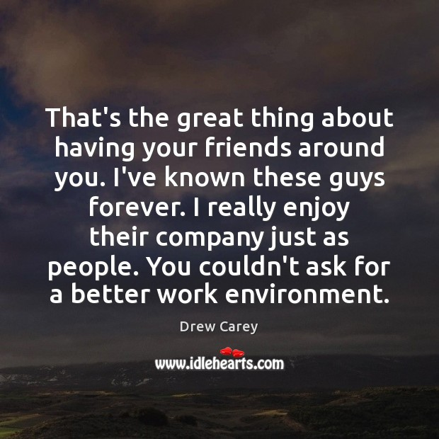 That's the great thing about having your friends around you. I've known Drew Carey Picture Quote