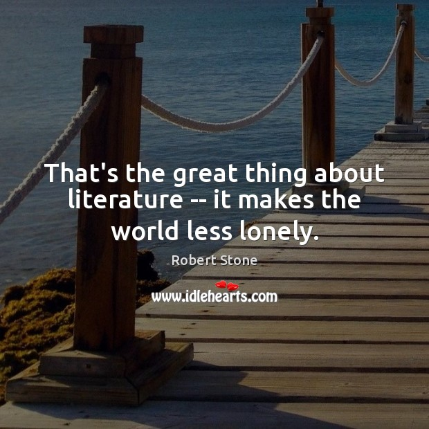 That's the great thing about literature — it makes the world less lonely. Robert Stone Picture Quote