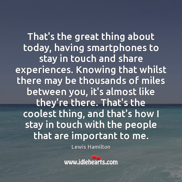 That's the great thing about today, having smartphones to stay in touch Lewis Hamilton Picture Quote
