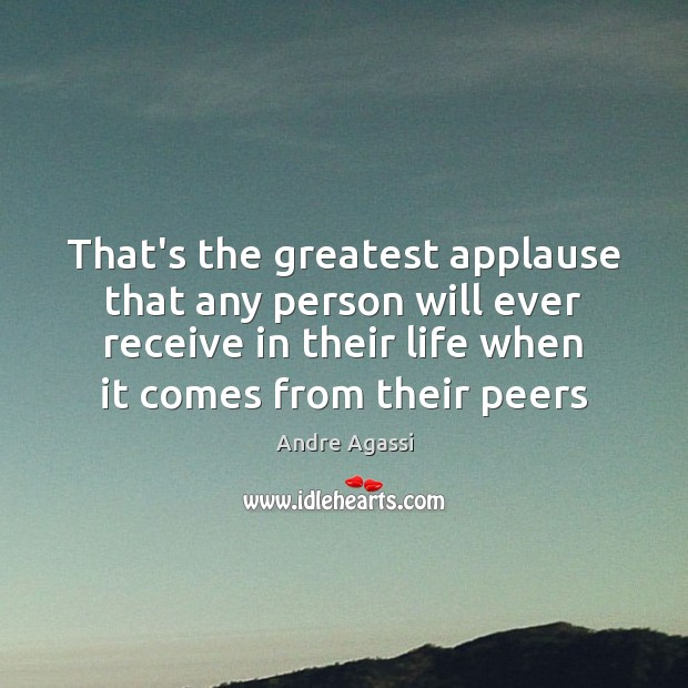 Image, That's the greatest applause that any person will ever receive in their