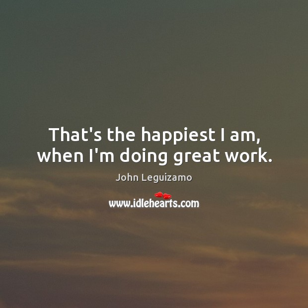 That's the happiest I am, when I'm doing great work. John Leguizamo Picture Quote