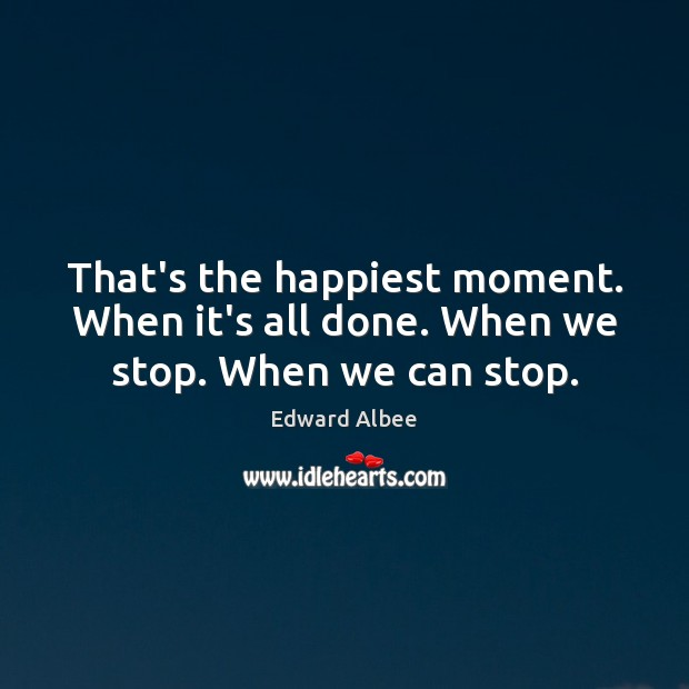 That's the happiest moment. When it's all done. When we stop. When we can stop. Edward Albee Picture Quote