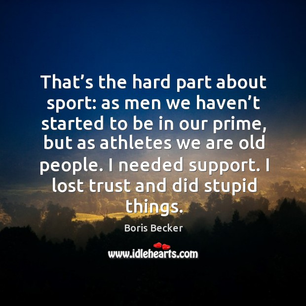 That's the hard part about sport: as men we haven't started to be in our prime Boris Becker Picture Quote