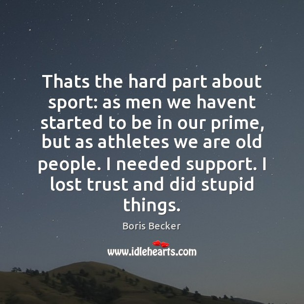 Thats the hard part about sport: as men we havent started to Boris Becker Picture Quote
