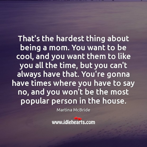 That's the hardest thing about being a mom. You want to be Martina McBride Picture Quote