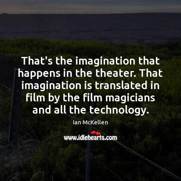 That's the imagination that happens in the theater. That imagination is translated Ian McKellen Picture Quote