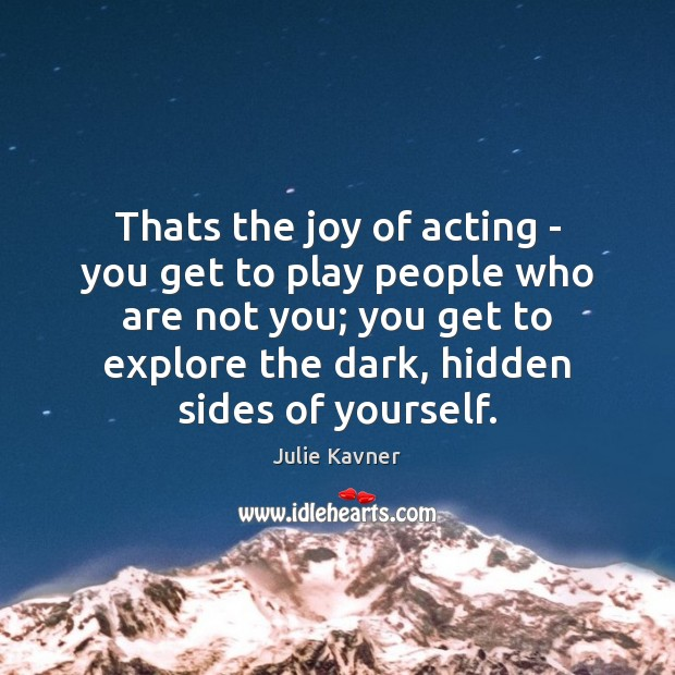 Thats the joy of acting – you get to play people who Image