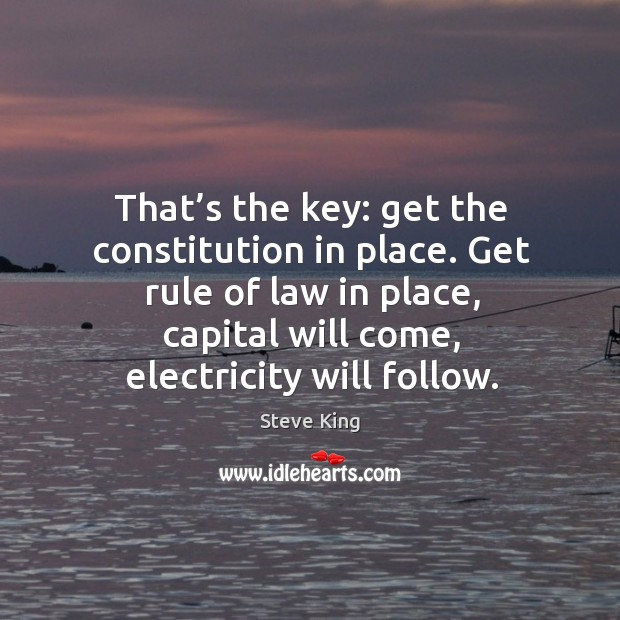 That's the key: get the constitution in place. Get rule of law in place, capital will come Steve King Picture Quote