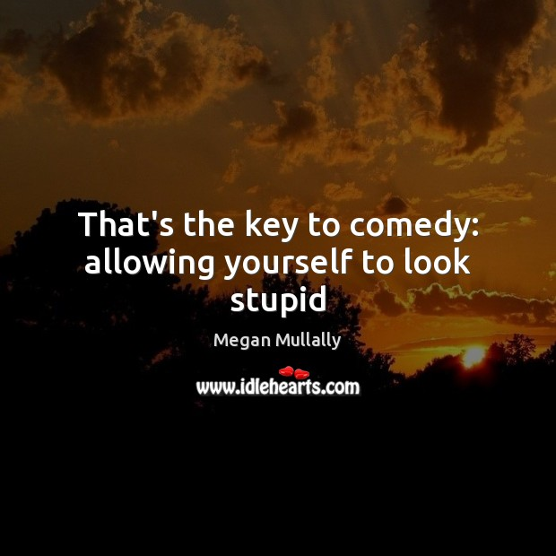 That's the key to comedy: allowing yourself to look stupid Image