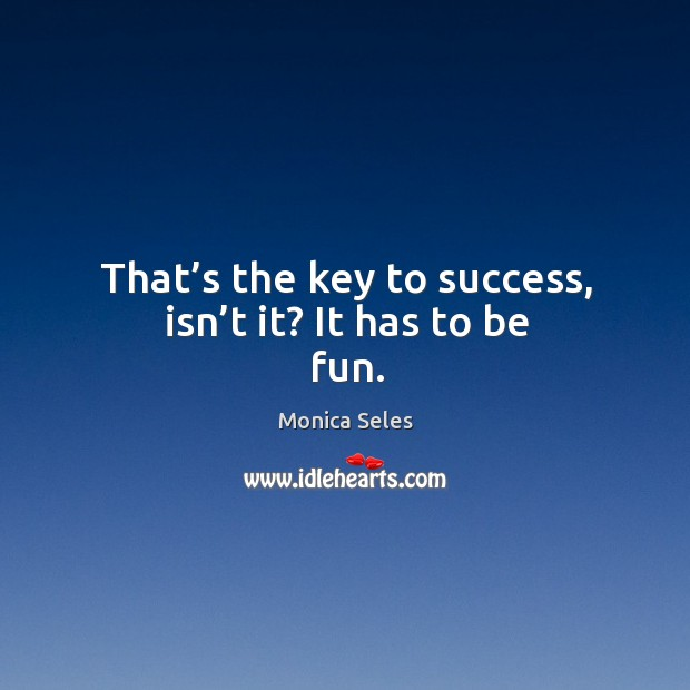 That's the key to success, isn't it? it has to be fun. Image