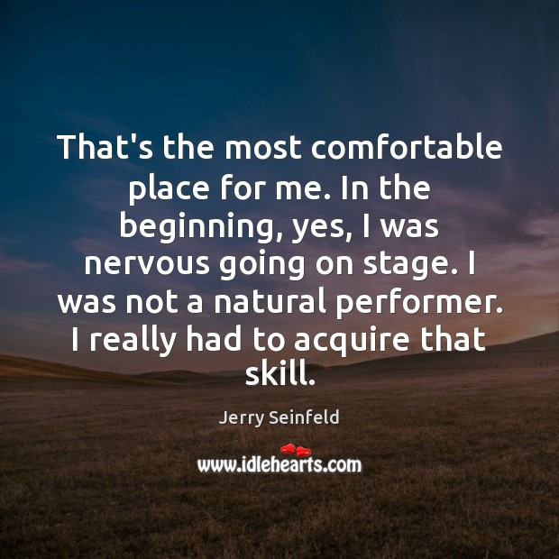 That's the most comfortable place for me. In the beginning, yes, I Jerry Seinfeld Picture Quote