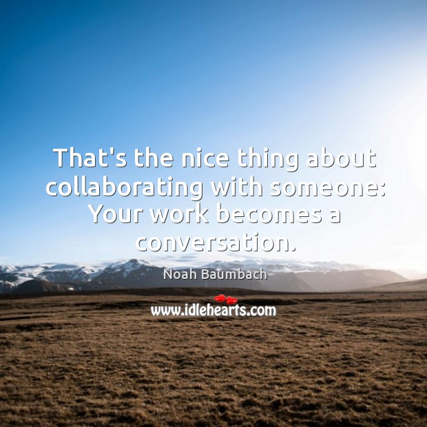 That's the nice thing about collaborating with someone: Your work becomes a conversation. Noah Baumbach Picture Quote