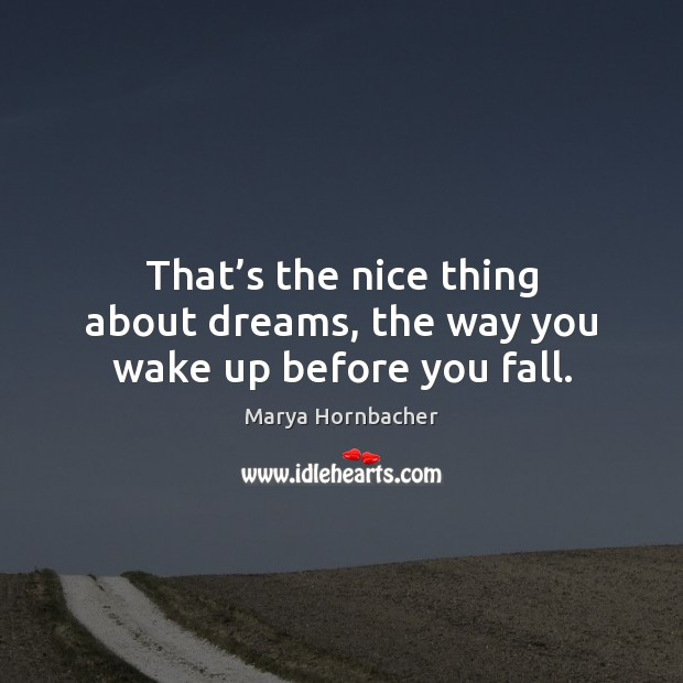 That's the nice thing about dreams, the way you wake up before you fall. Marya Hornbacher Picture Quote