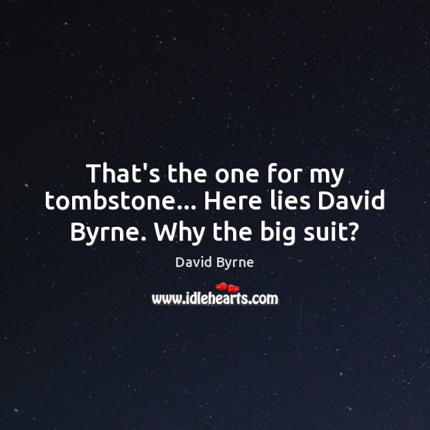 That's the one for my tombstone… Here lies David Byrne. Why the big suit? David Byrne Picture Quote