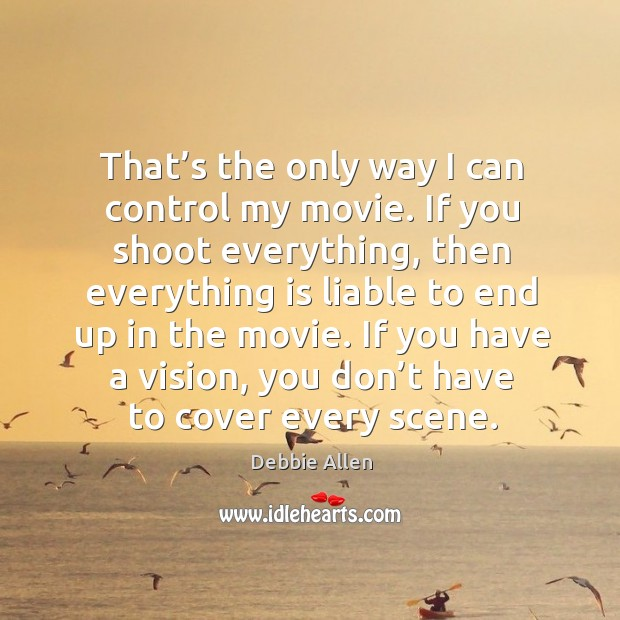 That's the only way I can control my movie. If you shoot everything, then everything is liable to end up in the movie. Image