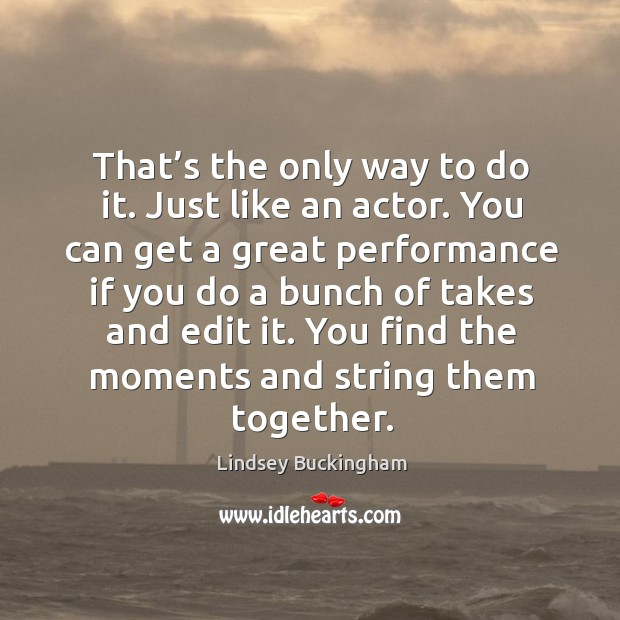 That's the only way to do it. Just like an actor. You can get a great performance if you do a bunch of takes and edit it. Lindsey Buckingham Picture Quote