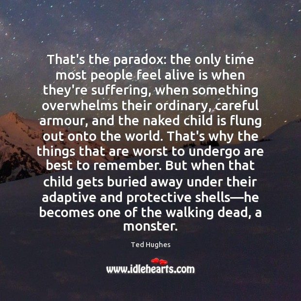 That's the paradox: the only time most people feel alive is when Ted Hughes Picture Quote