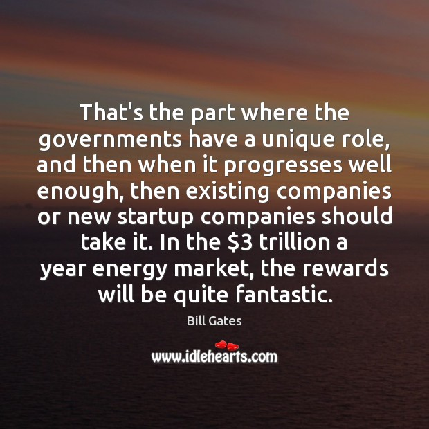 That's the part where the governments have a unique role, and then Bill Gates Picture Quote
