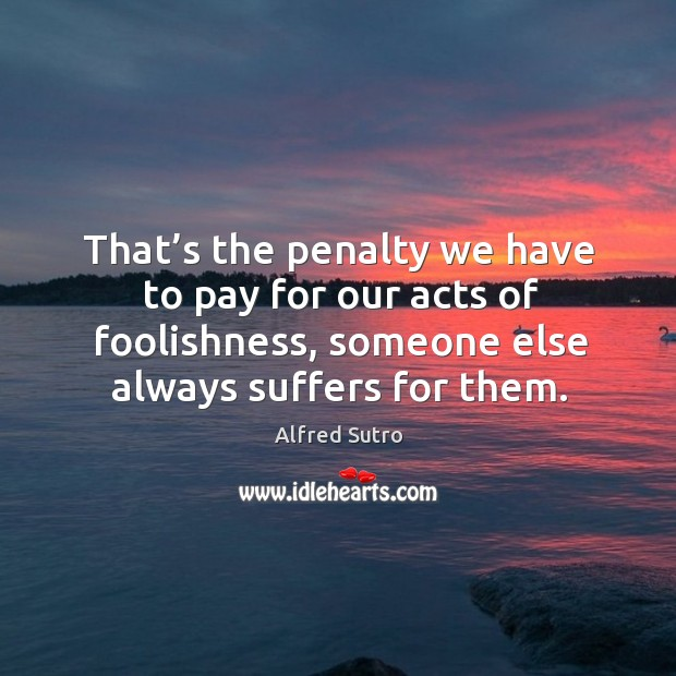 Image, That's the penalty we have to pay for our acts of foolishness, someone else always suffers for them.