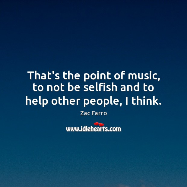 That's the point of music, to not be selfish and to help other people, I think. Image