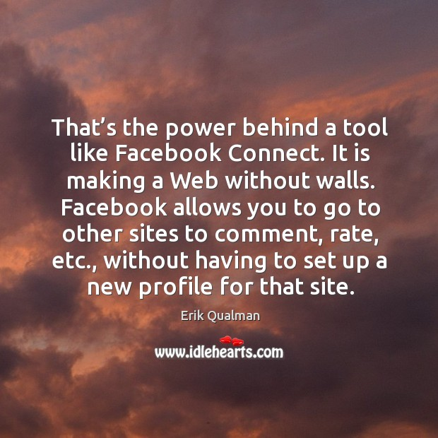 That's the power behind a tool like facebook connect. It is making a web without walls. Image