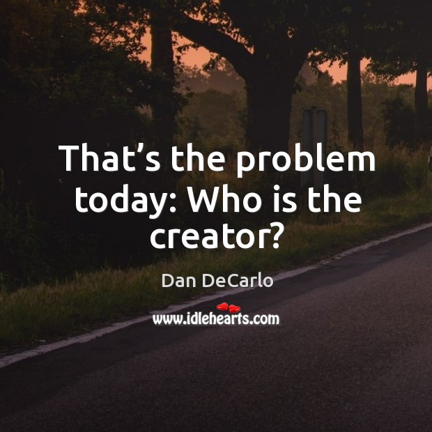 That's the problem today: who is the creator? Dan DeCarlo Picture Quote
