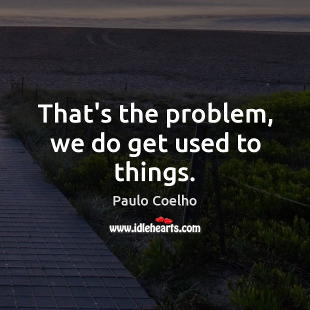 That's the problem, we do get used to things. Image