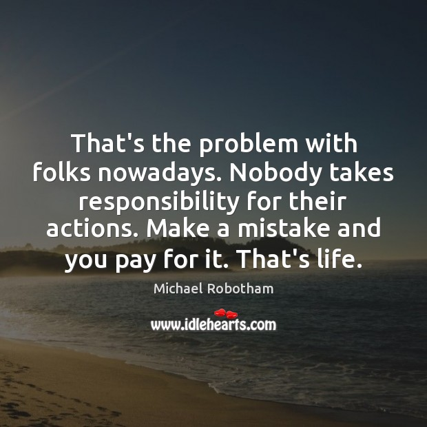 That's the problem with folks nowadays. Nobody takes responsibility for their actions. Michael Robotham Picture Quote