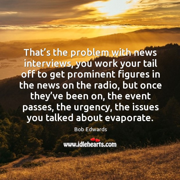 That's the problem with news interviews, you work your tail off to get prominent figures Bob Edwards Picture Quote