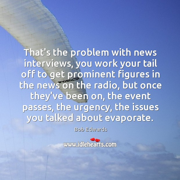 That's the problem with news interviews, you work your tail off to Bob Edwards Picture Quote
