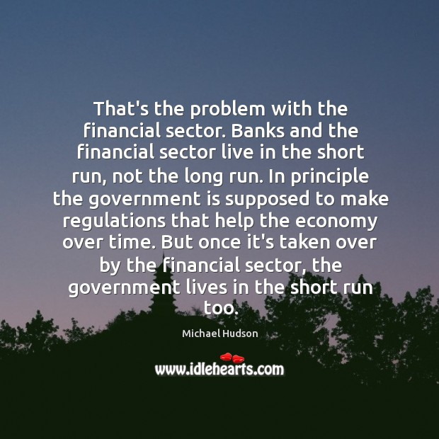 That's the problem with the financial sector. Banks and the financial sector Michael Hudson Picture Quote