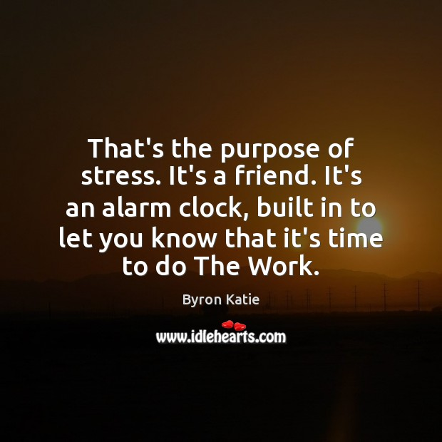 That's the purpose of stress. It's a friend. It's an alarm clock, Byron Katie Picture Quote