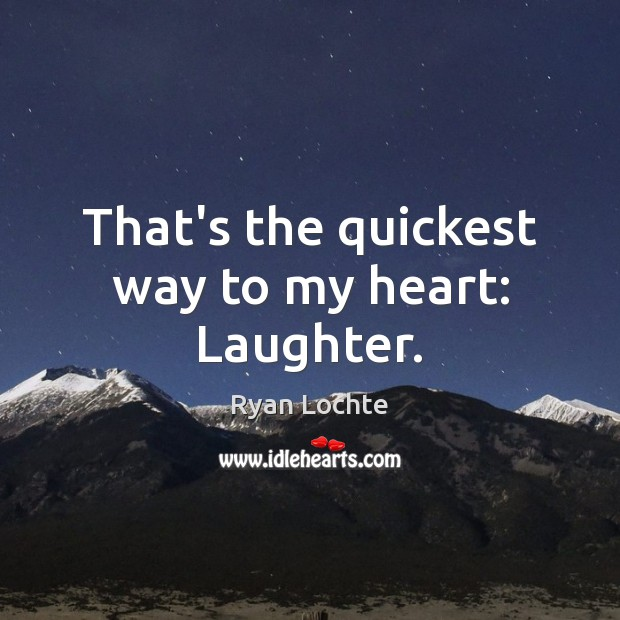 That's the quickest way to my heart: Laughter. Ryan Lochte Picture Quote