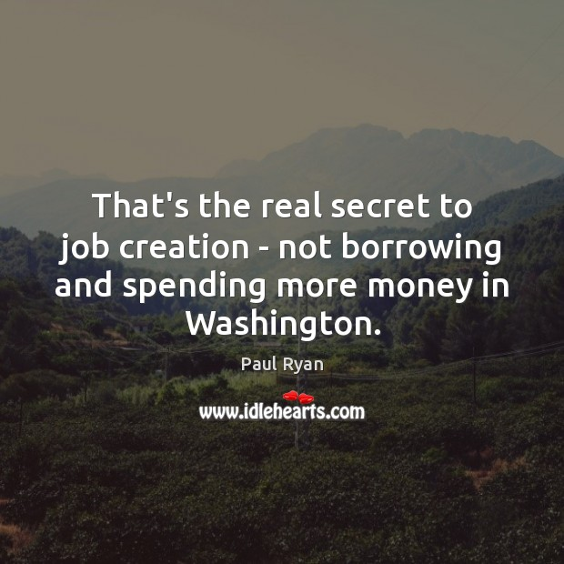 That's the real secret to job creation – not borrowing and spending Paul Ryan Picture Quote