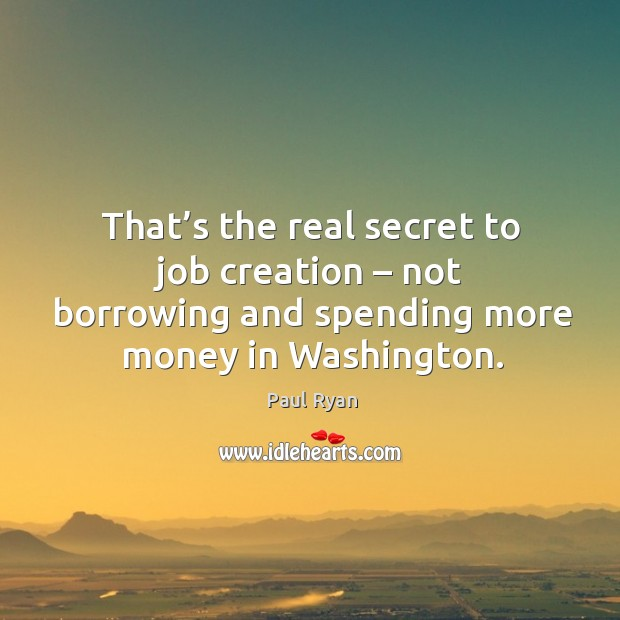 Image, That's the real secret to job creation – not borrowing and spending more money in washington.