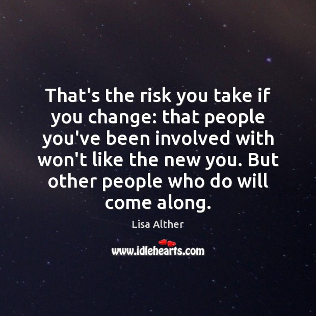 That's the risk you take if you change: that people you've been Lisa Alther Picture Quote