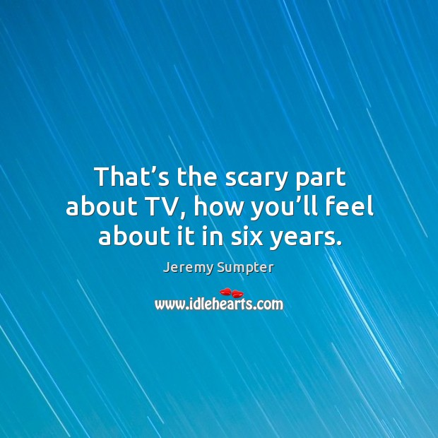 That's the scary part about tv, how you'll feel about it in six years. Image