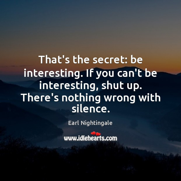 That's the secret: be interesting. If you can't be interesting, shut up. Earl Nightingale Picture Quote