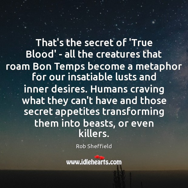 That's the secret of 'True Blood' – all the creatures that roam Rob Sheffield Picture Quote